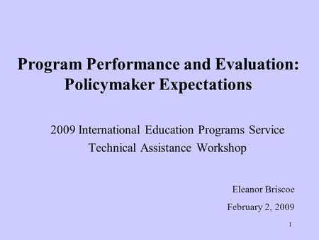 1 Program Performance and Evaluation: Policymaker Expectations 2009 International Education Programs Service Technical Assistance Workshop Eleanor Briscoe.