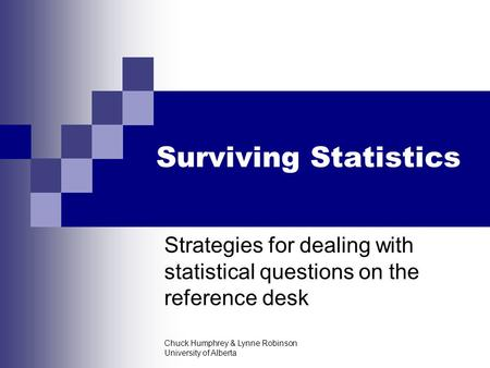 Chuck Humphrey & Lynne Robinson University of Alberta Surviving Statistics Strategies for dealing with statistical questions on the reference desk.