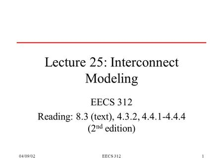 04/09/02EECS 3121 Lecture 25: Interconnect Modeling EECS 312 Reading: 8.3 (text), 4.3.2, 4.4.1-4.4.4 (2 nd edition)