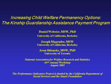 Increasing Child Welfare Permanency Options: The Kinship Guardianship Assistance Payment Program Daniel Webster, MSW, PhD University of California, Berkeley.