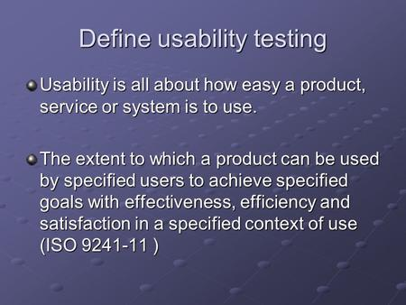 Define usability testing Usability is all about how easy a product, service or system is to use. The extent to which a product can be used by specified.
