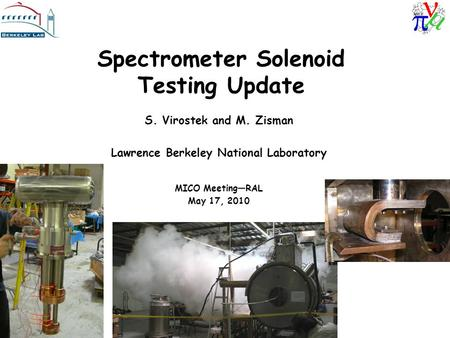 Spectrometer Solenoid Testing Update S. Virostek and M. Zisman Lawrence Berkeley National Laboratory MICO Meeting—RAL May 17, 2010.