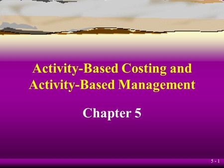 5 - 1 Activity-Based Costing and Activity-Based Management Chapter 5.