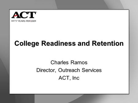 College Readiness and Retention Charles Ramos Director, Outreach Services ACT, Inc.