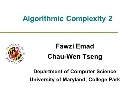 Algorithmic Complexity 2 Fawzi Emad Chau-Wen Tseng Department of Computer Science University of Maryland, College Park.