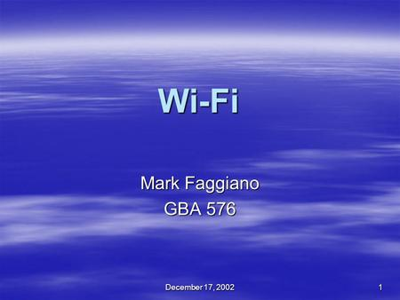 December 17, 2002 1 Wi-Fi Mark Faggiano GBA 576. December 17, 20022 Purpose of the Project  I hear Wi-Fi, WLAN, 802.11 everywhere  What does it all.