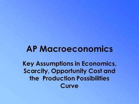 AP Macroeconomics Key Assumptions in Economics, Scarcity, Opportunity Cost and the Production Possibilities Curve.