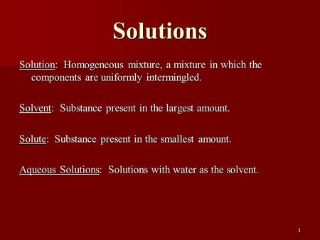 Solutions Solution: Homogeneous mixture, a mixture in which the components are uniformly intermingled. Solvent: Substance present in the largest amount.