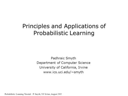 Probabilistic Learning <strong>Tutorial</strong>: P. Smyth, UC Irvine, August 2005 Principles and Applications of Probabilistic Learning Padhraic Smyth Department of Computer.
