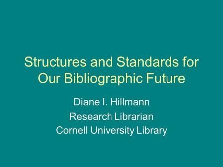 Structures and Standards for Our Bibliographic Future Diane I. Hillmann Research Librarian Cornell University Library.