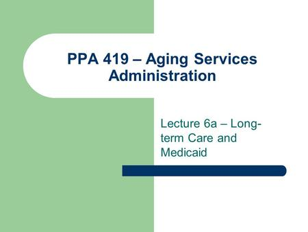 PPA 419 – Aging Services Administration Lecture 6a – Long- term Care and Medicaid.