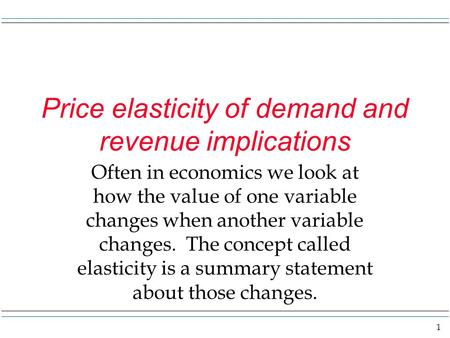 1 Price elasticity of demand and revenue implications Often in economics we look at how the value of one variable changes when another variable changes.