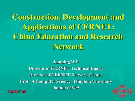 CANS'' 99 Construction, Development and Applications of CERNET: China Education and Research Network Jianping WU Director of CERNET Technical Board Director.