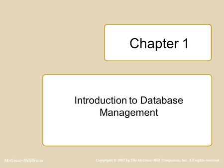 McGraw-Hill/Irwin Copyright © 2007 by The McGraw-Hill Companies, Inc. All rights reserved. Chapter 1 Introduction to Database Management.