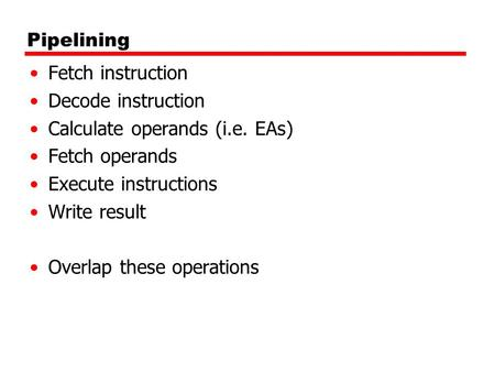 Pipelining Fetch instruction Decode instruction Calculate operands (i.e. EAs) Fetch operands Execute instructions Write result Overlap these operations.