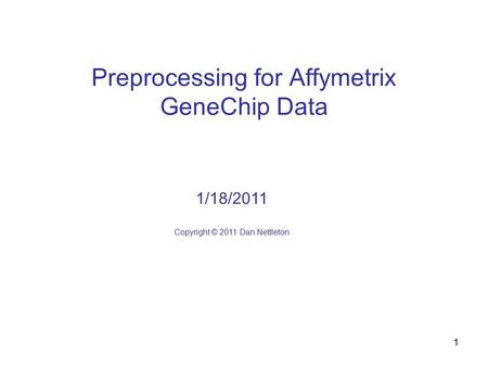 1 Preprocessing for Affymetrix GeneChip Data 1/18/2011 Copyright © 2011 Dan Nettleton.