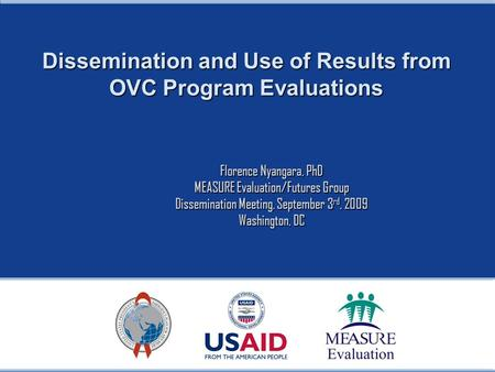 Dissemination and Use of Results from OVC Program Evaluations Florence Nyangara, PhD MEASURE Evaluation/Futures Group Dissemination Meeting, September.