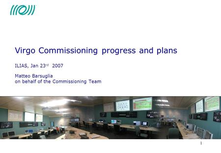 1 Virgo Commissioning progress and plans ILIAS, Jan 23 rd 2007 Matteo Barsuglia on behalf of the Commissioning Team.