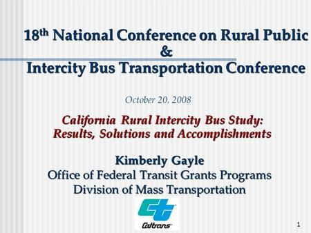 1 18 th National Conference on Rural Public & Intercity Bus Transportation Conference Kimberly Gayle Office of Federal Transit Grants Programs Division.