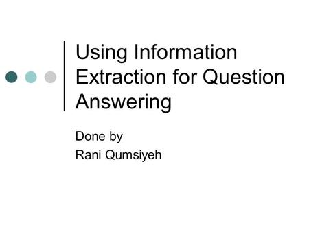 Using Information Extraction for Question Answering Done by Rani Qumsiyeh.