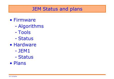Uli Schäfer JEM Status and plans Firmware -Algorithms -Tools -Status Hardware -JEM1 -Status Plans.