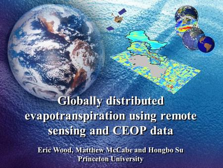 Globally distributed evapotranspiration using remote sensing and CEOP data Eric Wood, Matthew McCabe and Hongbo Su Princeton University.