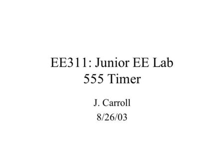 EE311: Junior EE Lab 555 Timer J. Carroll 8/26/03.