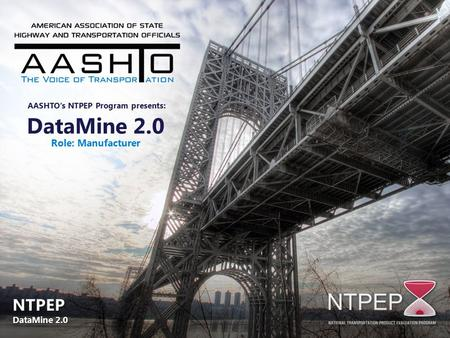 DataMine 2.0 Role: Manufacturer AASHTO's NTPEP Program presents: NTPEP DataMine 2.0 NTPEP DataMine 2.0.