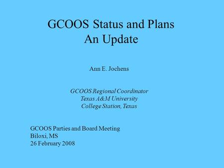 GCOOS Status and Plans An Update Ann E. Jochens GCOOS Regional Coordinator Texas A&M University College Station, Texas GCOOS Parties and Board Meeting.