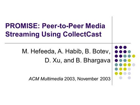 PROMISE: Peer-to-Peer Media Streaming Using CollectCast M. Hefeeda, A. Habib, B. Botev, D. Xu, and B. Bhargava ACM Multimedia 2003, November 2003.