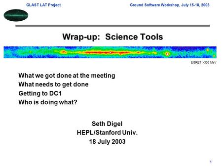 GLAST LAT ProjectGround Software Workshop, July 15-18, 2003 1 Wrap-up: Science Tools Seth Digel HEPL/Stanford Univ. 18 July 2003 EGRET >300 MeV What we.