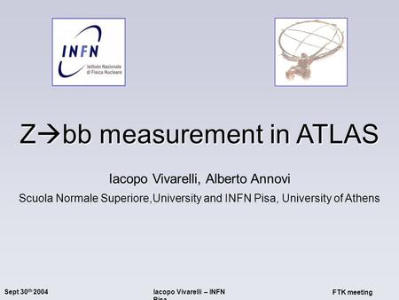 Sept 30 th 2004Iacopo Vivarelli – INFN Pisa FTK meeting Z  bb measurement in ATLAS Iacopo Vivarelli, Alberto Annovi Scuola Normale Superiore,University.