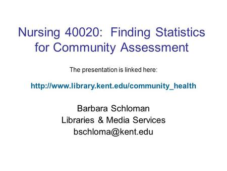 Nursing 40020: Finding Statistics for Community Assessment Barbara Schloman Libraries & Media Services The presentation is linked here: