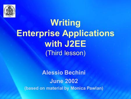 Writing Enterprise Applications with J2EE (Third lesson) Alessio Bechini June 2002 (based on material by Monica Pawlan)