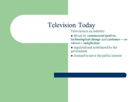 Television Today Television is an industry: driven by commercial motives, technological change and customer -- or viewer – satisfaction regulated and scrutinized.