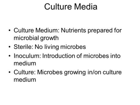 Culture Medium: Nutrients prepared for microbial growth Sterile: No living microbes Inoculum: Introduction of microbes into medium Culture: Microbes growing.