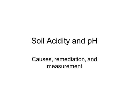 Soil Acidity and pH Causes, remediation, and measurement.