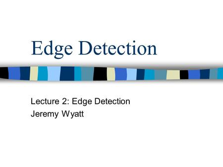 Edge Detection Lecture 2: Edge Detection Jeremy Wyatt.
