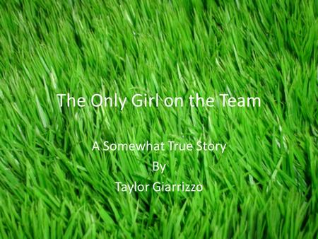 The Only Girl on the Team A Somewhat True Story By Taylor Giarrizzo.