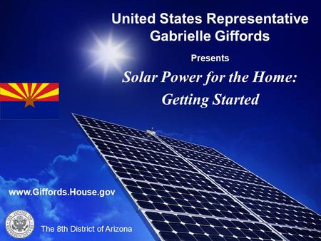 United States Representative Gabrielle Giffords Presents Solar Power for the Home: Getting Started The 8th District of Arizona www.Giffords.House.gov.