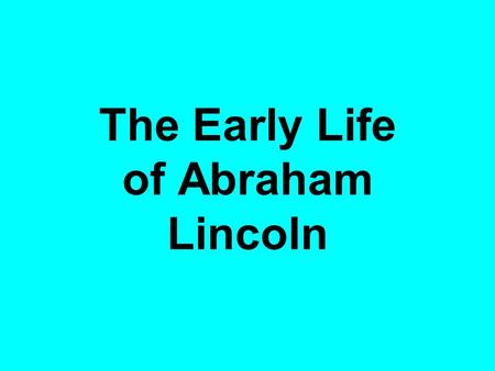 The Early Life of Abraham Lincoln. Lincoln was born in this house.