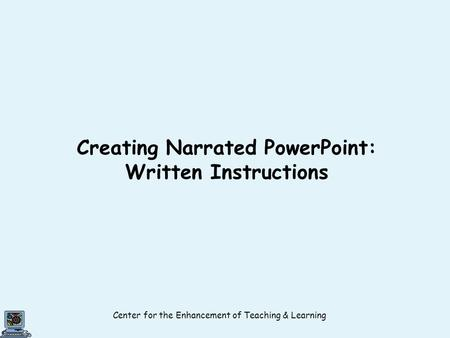 Center for the Enhancement of Teaching & Learning Creating Narrated PowerPoint: Written Instructions.