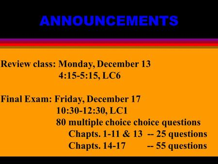 ANNOUNCEMENTS Review class: Monday, December 13 4:15-5:15, LC6 Final Exam: Friday, December 17 10:30-12:30, LC1 80 multiple choice choice questions Chapts.