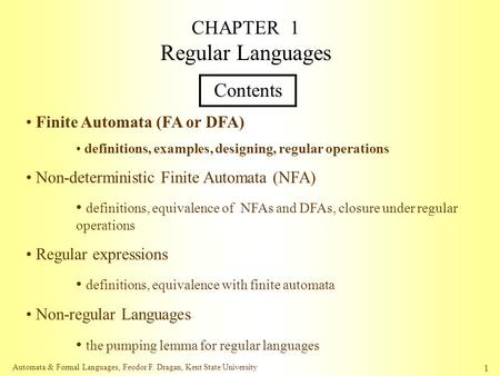 Automata & Formal Languages, Feodor F. Dragan, Kent State University 1 CHAPTER 1 Regular Languages Contents Finite Automata (FA or DFA) definitions, examples,