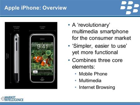 RIM INTERNAL Apple iPhone: Overview A 'revolutionary' multimedia smartphone for the consumer market 'Simpler, easier to use' yet more functional Combines.