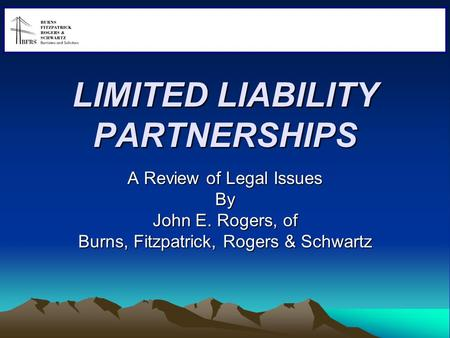 LIMITED LIABILITY PARTNERSHIPS A Review of Legal Issues By John E. Rogers, of Burns, Fitzpatrick, Rogers & Schwartz 0.