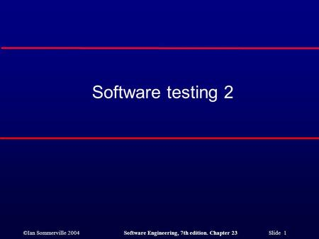©Ian Sommerville 2004Software Engineering, 7th edition. Chapter 23 Slide 1 Software testing 2.