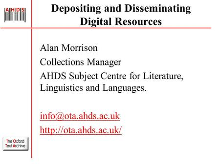 Depositing and Disseminating Digital Resources Alan Morrison Collections Manager AHDS Subject Centre for Literature, Linguistics and Languages.