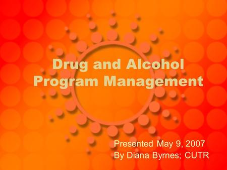 Drug and Alcohol Program Management Presented May 9, 2007 By Diana Byrnes; CUTR.