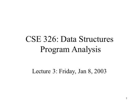 1 CSE 326: Data Structures Program Analysis Lecture 3: Friday, Jan 8, 2003.